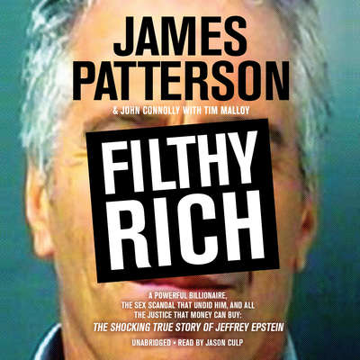 Filthy Rich: A Powerful Billionaire, the Sex Scandal that Undid Him, and All the Justice that Money Can Buy: The Shocking True Story of Jeffrey Epstein Audiobook, by James Patterson