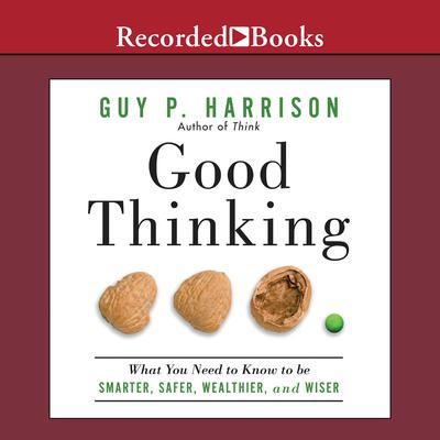 Good Thinking: What You Need to Know to Be Smarter, Safer, Wealthier, And Wiser Audiobook, by Guy P. Harrison