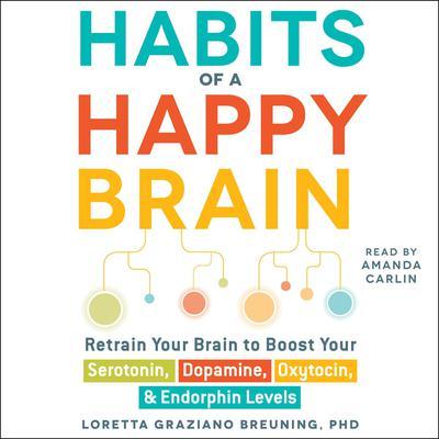 Habits of a Happy Brain: Retrain Your Brain to Boost Your Serotonin, Dopamine, Oxytocin, & Endorphin Levels Audiobook, by Loretta Graziano Breuning