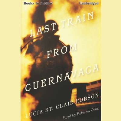 Last Train From Cuernavaca Audiobook, by Lucia St. Clair Robson