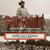Rough Riders: Theordore Roosevelt, His Cowboy Regiment, and the Immortal Charge Up San Juan Hill Audiobook, by Mark Lee Gardner