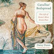Catullus' Bedspread: The Life of Romes Most Erotic Poet, by Daisy Dunn