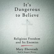 It's Dangerous to Believe: Religious Freedom and Its Enemies Audiobook, by Mary Eberstadt
