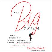 The Big Thing: How to Complete Your Creative Project Even if Youre a Lazy, Self-Doubting Procrastinator Like Me Audiobook, by Phyllis Korkki