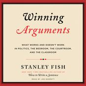 Winning Arguments: What Works and Doesnt Work in Politics, the Bedroom, the Courtroom, and the Classroom Audiobook, by Stanley Fish