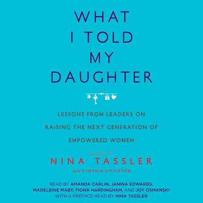 What I Told My Daughter: Lessons from Leaders on Raising the Next Generation of Empowered Women Audiobook, by Nina Tassler