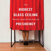 The Highest Glass Ceiling: Women's Quest for the American Presidency Audiobook, by Ellen Fitzpatrick