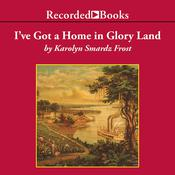 Ive Got a Home in Glory Land: A Lost Tale of the Underground Railroad, by Karolyn Smardz Frost