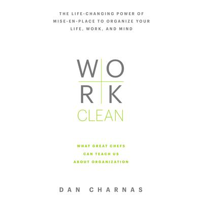 Work Clean: The life-changing power of mise-en-place to organize your life, work, and mind Audiobook, by Dan Charnas