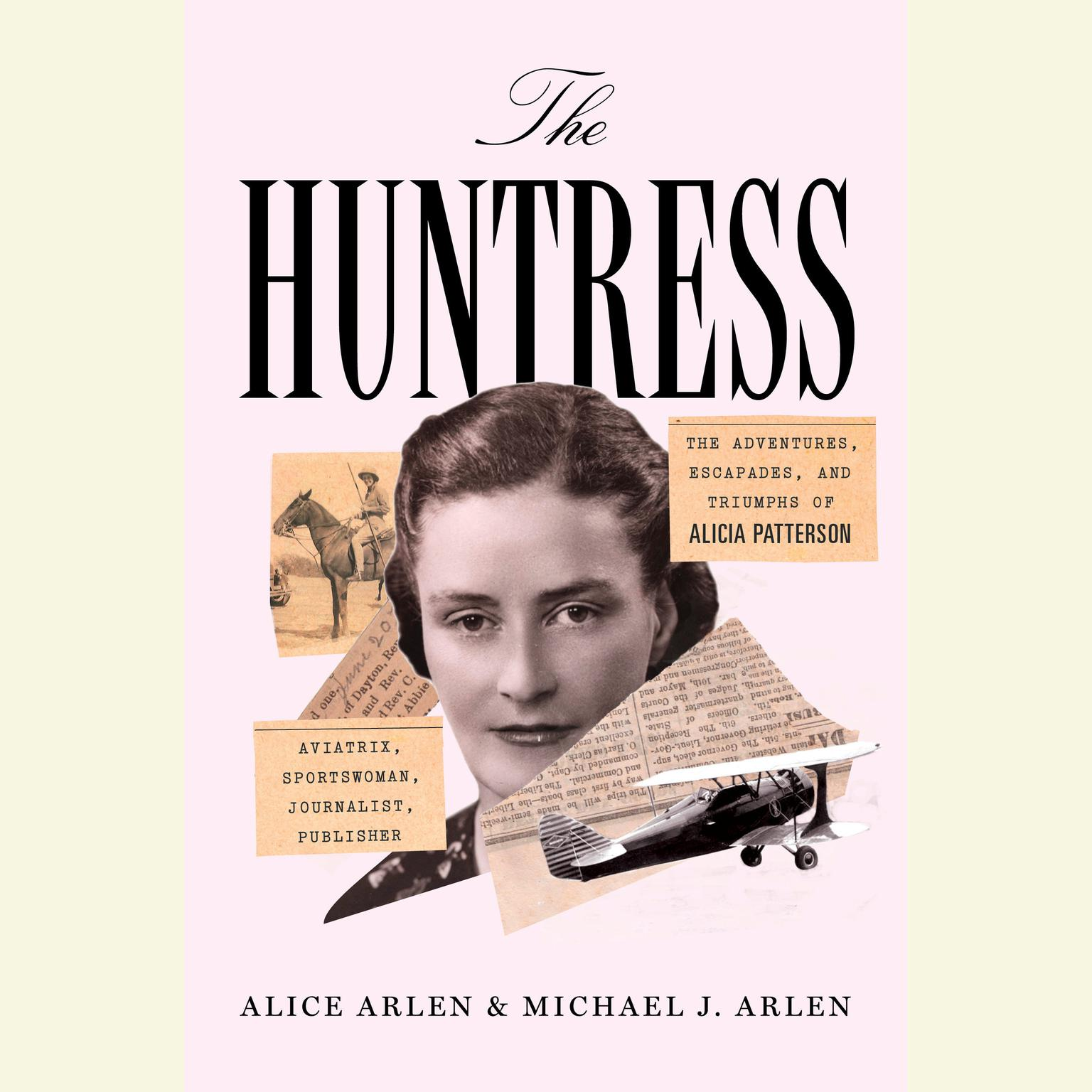 Printable The Huntress: The Adventures, Escapades, and Triumphs of Alicia Patterson: Aviatrix, Sportswoman, Journalist, Publisher Audiobook Cover Art
