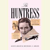 The Huntress: The Adventures, Escapades, and Triumphs of Alicia Patterson: Aviatrix, Sportswoman, Journalist, Publisher Audiobook, by Alice Arlen