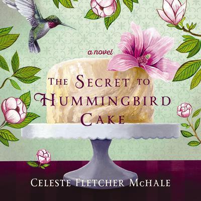 The Secret to Hummingbird Cake Audiobook, by Celeste Fletcher McHale