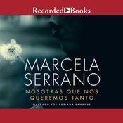 Nosotras Que Nos Queremos Tanto Audiobook, by Marcela Serrano