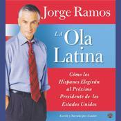 La Ola Latina: Como los Hispanos Estan Transformando la Politica en los Estados Unidos Audiobook, by Jorge Ramos