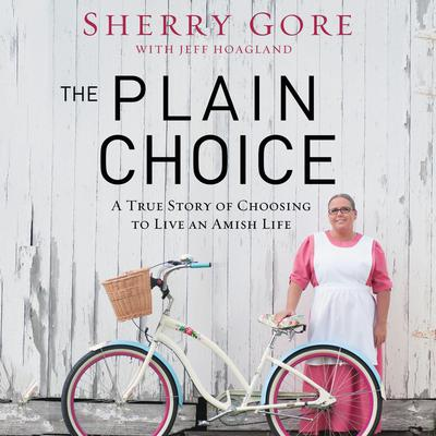 The Plain Choice: A True Story of Choosing to Live an Amish Life Audiobook, by Sherry Gore