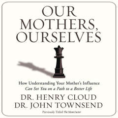 Our Mothers, Ourselves: How Understanding Your Mothers Influence Can Set You on a Path to a Better Life Audiobook, by Henry Cloud, John Townsend