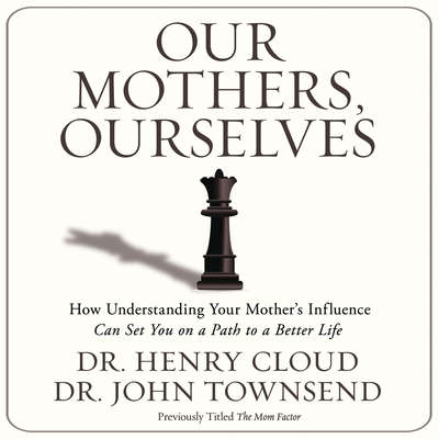 Our Mothers, Ourselves: How Understanding Your Mothers Influence Can Set You on a Path to a Better Life Audiobook, by Henry Cloud