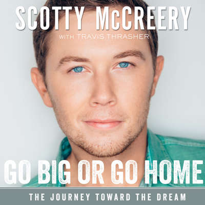Go Big or Go Home: The Journey Toward the Dream Audiobook, by Scotty McCreery