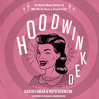 Hoodwinked: Ten Myths Moms Believe and   Why We Need To Knock It Off Audiobook, by Karen Ehman