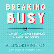 Breaking Busy: How to Find Peace and Purpose in a World of Crazy, by Alli Worthington