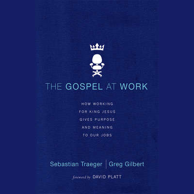 The Gospel at Work: How Working for King Jesus Gives Purpose and Meaning to Our Jobs Audiobook, by Sebastian Traeger