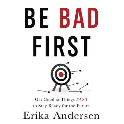 Be Bad First: Get Good at Things Fast to Stay Ready for the Future Audiobook, by Erika Andersen