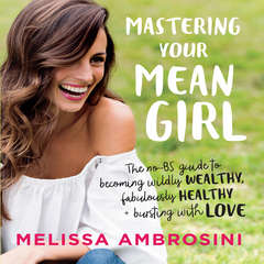 Mastering Your Mean Girl: The No-BS Guide to Silencing Your Inner Critic and Becoming Wildly Wealthy, Fabulously Healthy, and Bursting with Love Audiobook, by Melissa Ambrosini