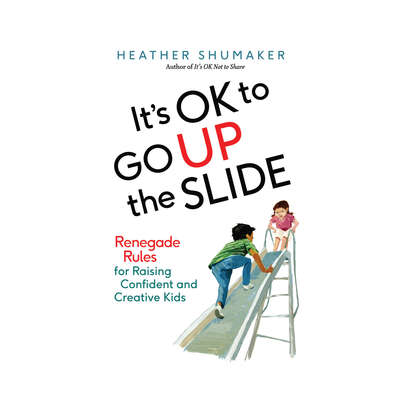 Its OK to Go Up the Slide: Renegade Rules for Raising Confident and Creative Kids Audiobook, by Heather Shumacher