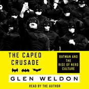 The Caped Crusade: Batman and the Rise of Nerd Culture, by Glen Weldon