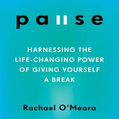 Pause: Harnessing the Life-Changing Power of Giving Yourself a Break Audiobook, by Rachael O'Meara