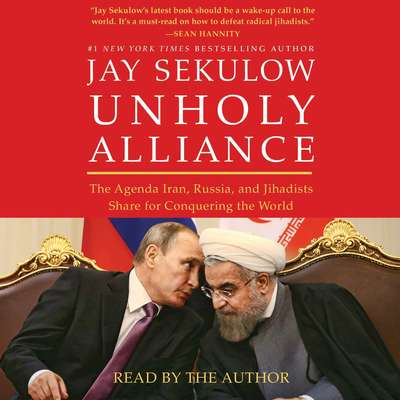 Unholy Alliance: The Agenda Iran, Russia, and Jihadists Share for Conquering the World Audiobook, by Jay Sekulow