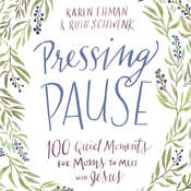 Pressing Pause: 100 Quiet Moments for Moms to Meet with Jesus, by Karen Ehman, Ruth Schwenk