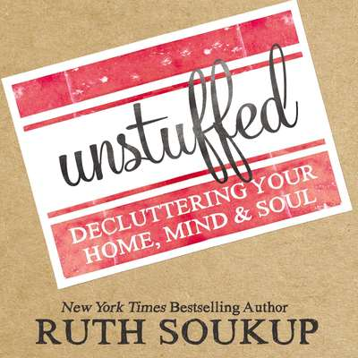 Unstuffed: Decluttering Your Home, Mind, and   Soul Audiobook, by Ruth Soukup