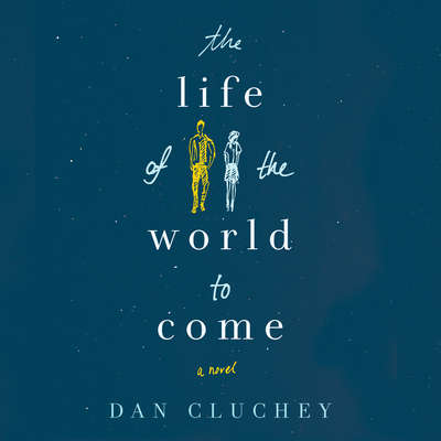 The Life of the World to Come: A Novel Audiobook, by Dan Cluchey