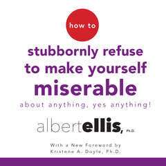 How to Stubbornly Refuse to Make Yourself Miserable About Anything--Yes, Anything! Audiobook, by Albert Ellis, Albert Ellis, Ph.D.