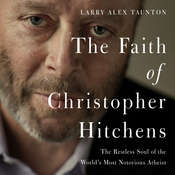 The Faith of Christopher Hitchens: The Restless Soul of the Worlds Most Notorious Atheist, by Larry Alex Taunton
