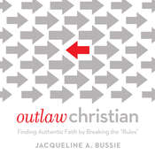 Outlaw Christian: Finding Authentic Faith by Breaking the Rules, by Jacqueline A. Bussie