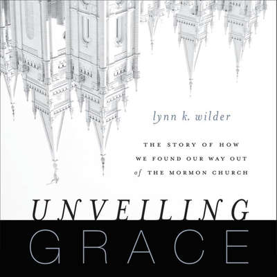 Unveiling Grace: The Story of How We Found Our Way Out of the Mormon Church Audiobook, by Lynn K. Wilder