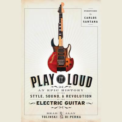 Play It Loud: An Epic History of the Style, Sound, and Revolution of the Electric Guitar Audiobook, by Brad Tolinski