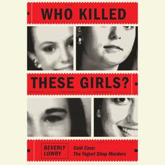 Who Killed These Girls?: Cold Case: The Yogurt Shop Murders Audiobook, by Beverly Lowry