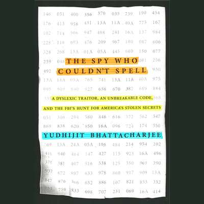 The Spy Who Couldnt Spell: A Dyslexic Traitor, an Unbreakable Code, and the FBIs Hunt for Americas Stolen Secrets Audiobook, by Yudhijit Bhattacharjee