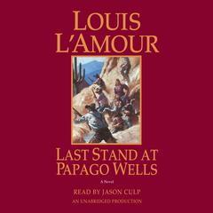 Last Stand at Papago Wells: A Novel Audiobook, by Louis L'Amour