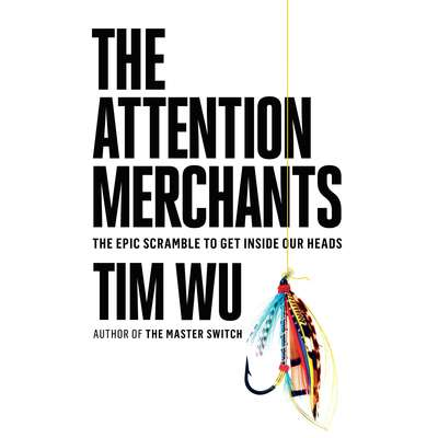 The Attention Merchants: The Epic Scramble to Get Inside Our Heads Audiobook, by Tim Wu