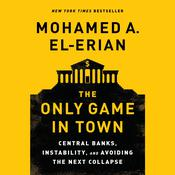 The Only Game in Town: Central Banks, Instability, and Avoiding the Next Collapse Audiobook, by Mohamed A. El-Erian