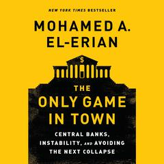 The Only Game in Town: Central Banks, Instability, and Avoiding the Next Collapse Audiobook, by