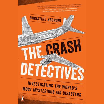 The Crash Detectives: Investigating the Worlds Most Mysterious Air Disasters Audiobook, by Christine Negroni
