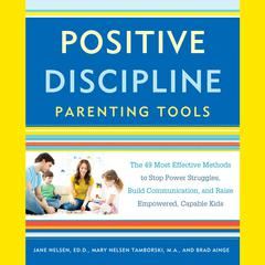 Positive Discipline Parenting Tools: The 49 Most Effective Methods to Stop Power Struggles, Build Communication, and Raise Empowered, Capable Kids Audiobook, by Brad Ainge, Jane Nelsen, Ed.D., Mary Nelsen Tamborski