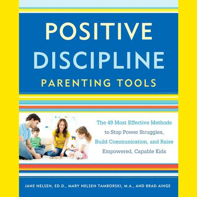 Positive Discipline Parenting Tools: The 49 Most Effective Methods to Stop Power Struggles, Build Communication, and Raise Empowered, Capable Kids Audiobook, by