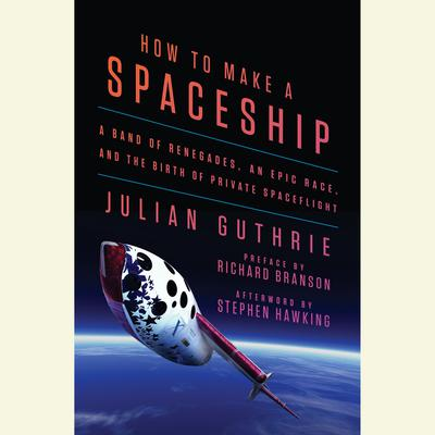 How to Make a Spaceship: A Band of Renegades, an Epic Race, and the Birth of Private Spaceflight Audiobook, by Julian Guthrie