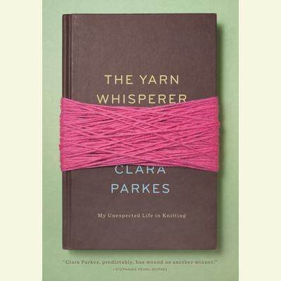 The Yarn Whisperer: My Unexpected Life in Knitting Audiobook, by Clara Parkes